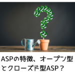 ASPの特徴、オープン型とクローズド型ASP